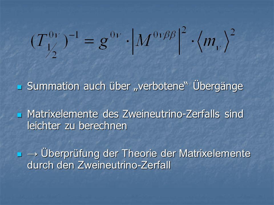 Summation auch über verbotene Übergänge Summation auch über verbotene Übergänge Matrixelemente des Zweineutrino-Zerfalls sind leichter zu berechnen Matrixelemente des Zweineutrino-Zerfalls sind leichter zu berechnen Überprüfung der Theorie der Matrixelemente durch den Zweineutrino-Zerfall Überprüfung der Theorie der Matrixelemente durch den Zweineutrino-Zerfall