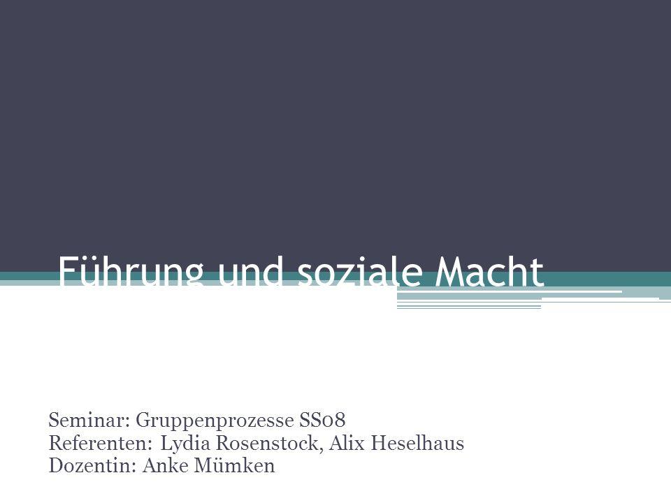 Führung und soziale Macht Seminar: Gruppenprozesse SS08 Referenten: Lydia Rosenstock, Alix Heselhaus Dozentin: Anke Mümken