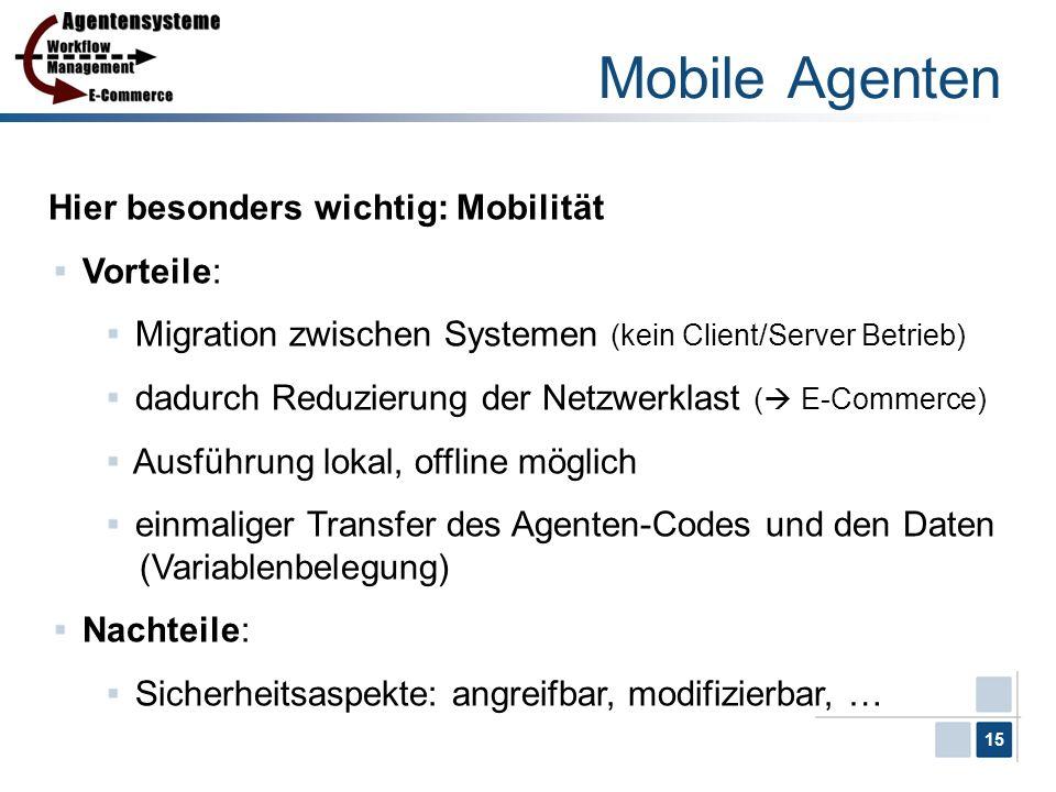 15 Mobile Agenten Hier besonders wichtig: Mobilität Vorteile: Migration zwischen Systemen (kein Client/Server Betrieb) dadurch Reduzierung der Netzwer