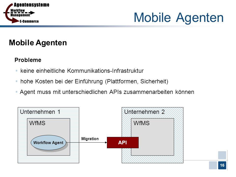 16 Unternehmen 1 Mobile Agenten Probleme keine einheitliche Kommunikations-Infrastruktur hohe Kosten bei der Einführung (Plattformen, Sicherheit) Agen