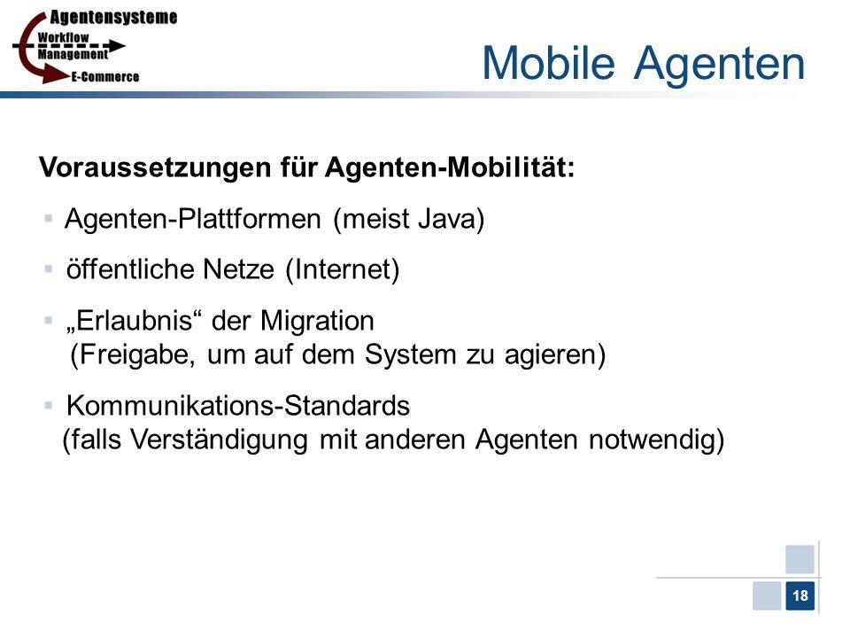 18 Mobile Agenten Voraussetzungen für Agenten-Mobilität: Agenten-Plattformen (meist Java) öffentliche Netze (Internet) Erlaubnis der Migration (Freiga