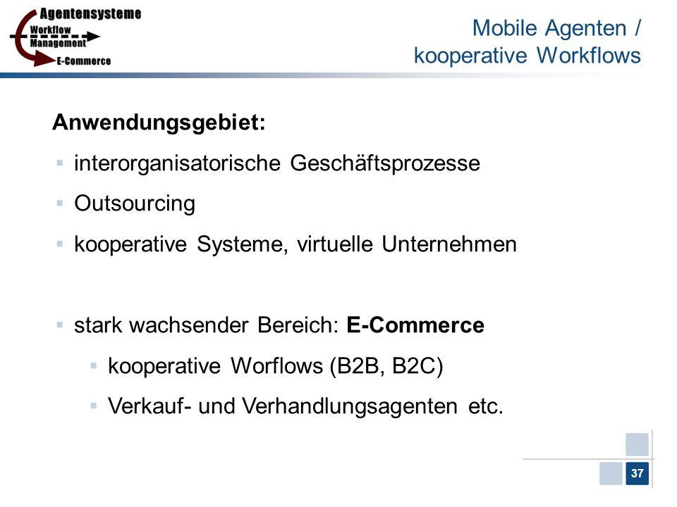 37 Mobile Agenten / kooperative Workflows Anwendungsgebiet: interorganisatorische Geschäftsprozesse Outsourcing kooperative Systeme, virtuelle Unterne