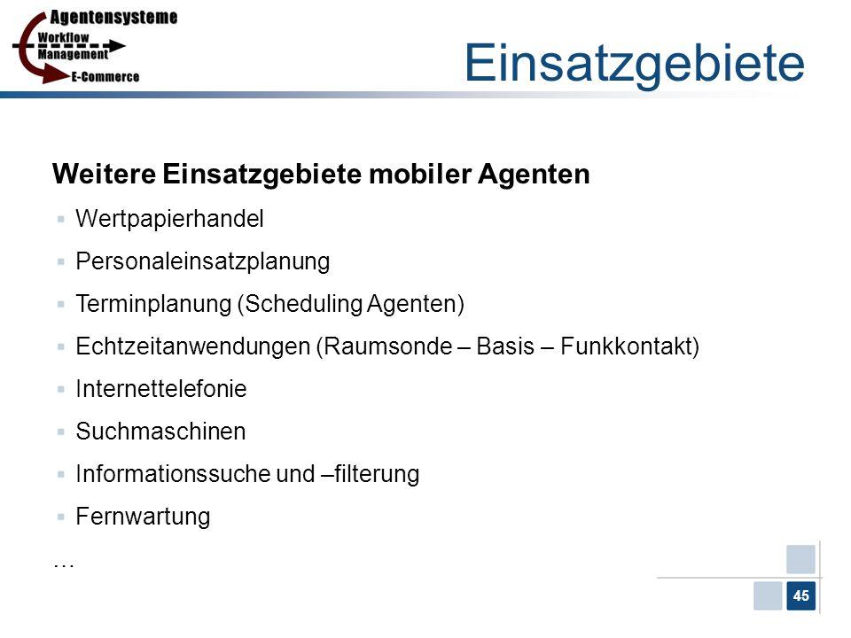45 Einsatzgebiete Weitere Einsatzgebiete mobiler Agenten Wertpapierhandel Personaleinsatzplanung Terminplanung (Scheduling Agenten) Echtzeitanwendunge