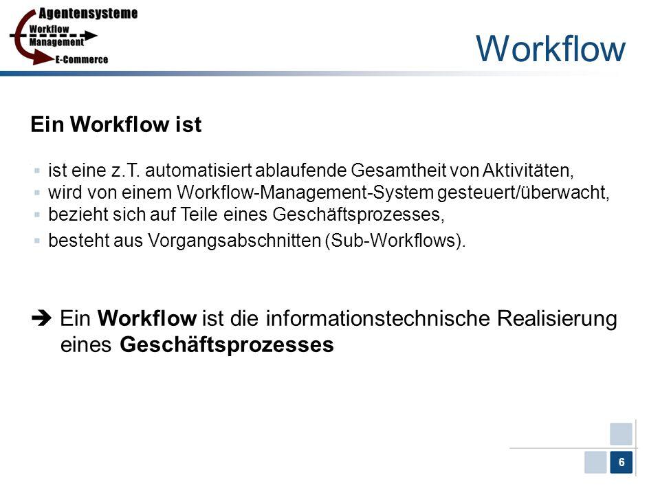 6 Workflow Ein Workflow ist ist eine z.T. automatisiert ablaufende Gesamtheit von Aktivitäten, wird von einem Workflow-Management-System gesteuert/übe