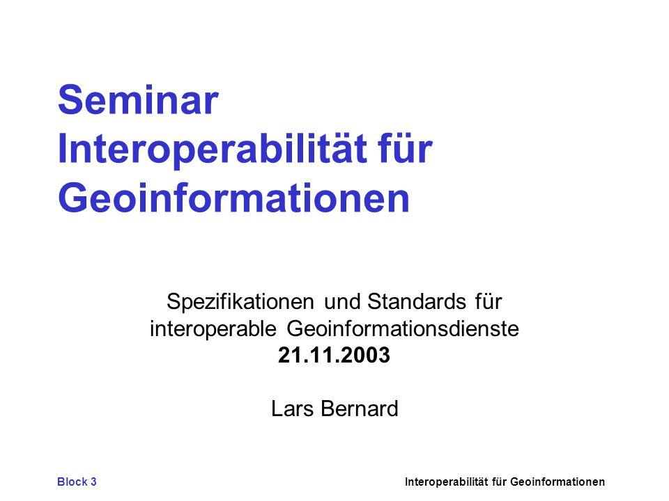 Block 3Interoperabilität für Geoinformationen Seminar Interoperabilität für Geoinformationen Spezifikationen und Standards für interoperable Geoinformationsdienste 21.11.2003 Lars Bernard