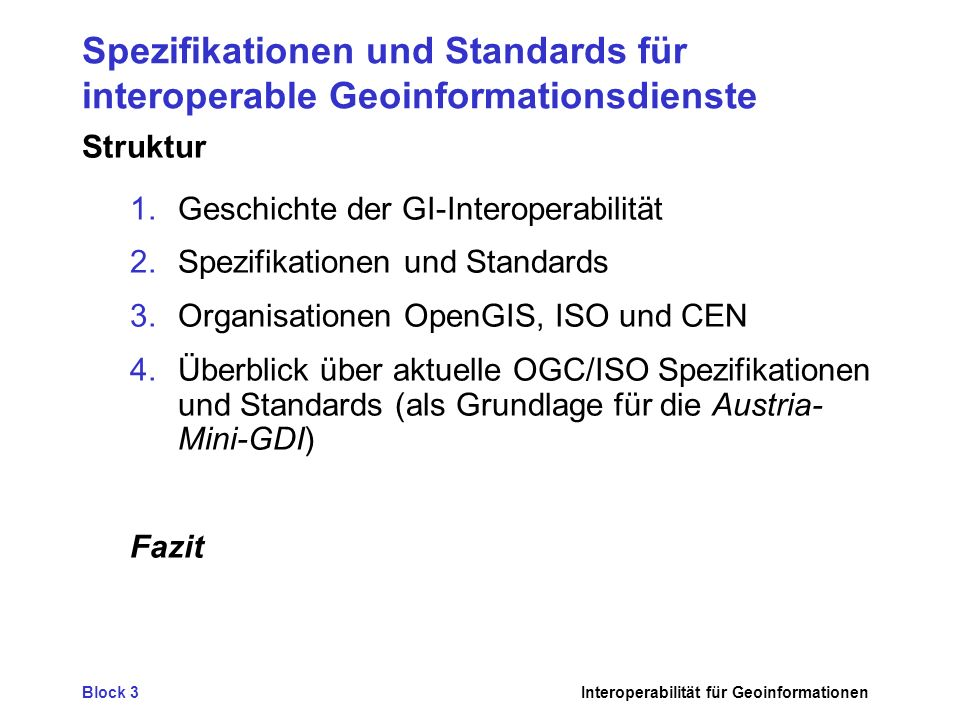 Block 3Interoperabilität für Geoinformationen Spezifikationen und Standards für interoperable Geoinformationsdienste Struktur 1.Geschichte der GI-Interoperabilität 2.Spezifikationen und Standards 3.Organisationen OpenGIS, ISO und CEN 4.Überblick über aktuelle OGC/ISO Spezifikationen und Standards (als Grundlage für die Austria- Mini-GDI) Fazit