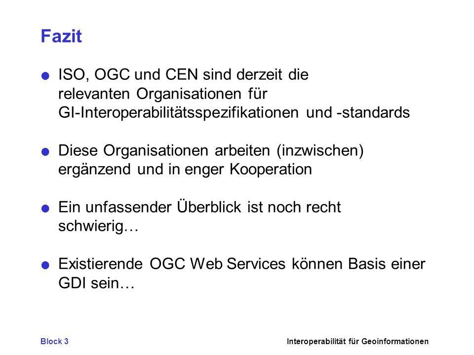 Block 3Interoperabilität für Geoinformationen Fazit ISO, OGC und CEN sind derzeit die relevanten Organisationen für GI-Interoperabilitätsspezifikationen und -standards Diese Organisationen arbeiten (inzwischen) ergänzend und in enger Kooperation Ein unfassender Überblick ist noch recht schwierig… Existierende OGC Web Services können Basis einer GDI sein…