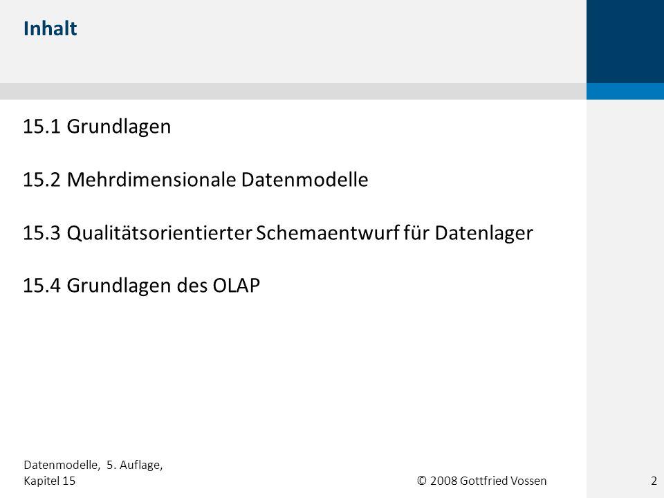 © 2008 Gottfried Vossen 15.1 Grundlagen 15.2 Mehrdimensionale Datenmodelle 15.3 Qualitätsorientierter Schemaentwurf für Datenlager 15.4 Grundlagen des