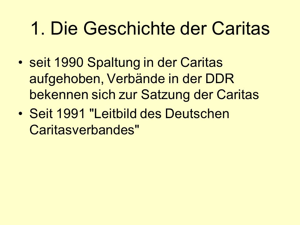 1. Die Geschichte der Caritas seit 1990 Spaltung in der Caritas aufgehoben, Verbände in der DDR bekennen sich zur Satzung der Caritas Seit 1991