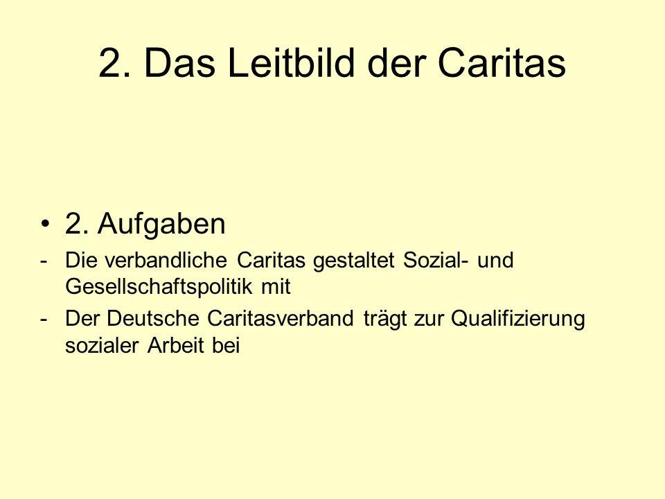 2. Das Leitbild der Caritas 2. Aufgaben -Die verbandliche Caritas gestaltet Sozial- und Gesellschaftspolitik mit -Der Deutsche Caritasverband trägt zu