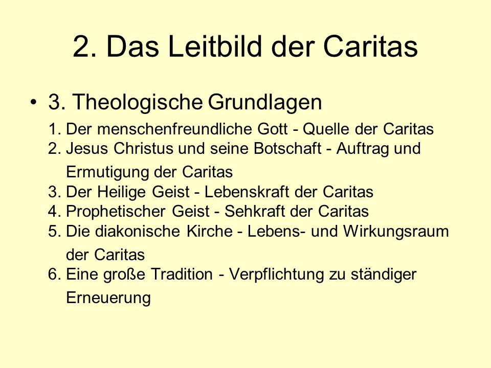 2. Das Leitbild der Caritas 3. Theologische Grundlagen 1. Der menschenfreundliche Gott - Quelle der Caritas 2. Jesus Christus und seine Botschaft - Au