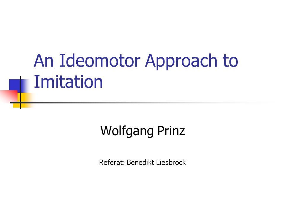 An Ideomotor Approach to Imitation Wolfgang Prinz Referat: Benedikt Liesbrock