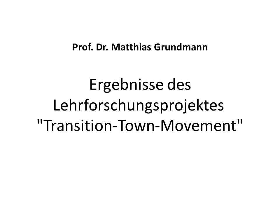 Prof. Dr. Matthias Grundmann Ergebnisse des Lehrforschungsprojektes Transition-Town-Movement