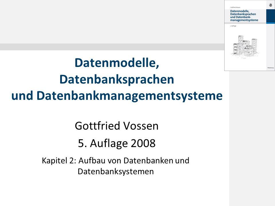 Gottfried Vossen 5. Auflage 2008 Datenmodelle, Datenbanksprachen und Datenbankmanagementsysteme Kapitel 2: Aufbau von Datenbanken und Datenbanksysteme