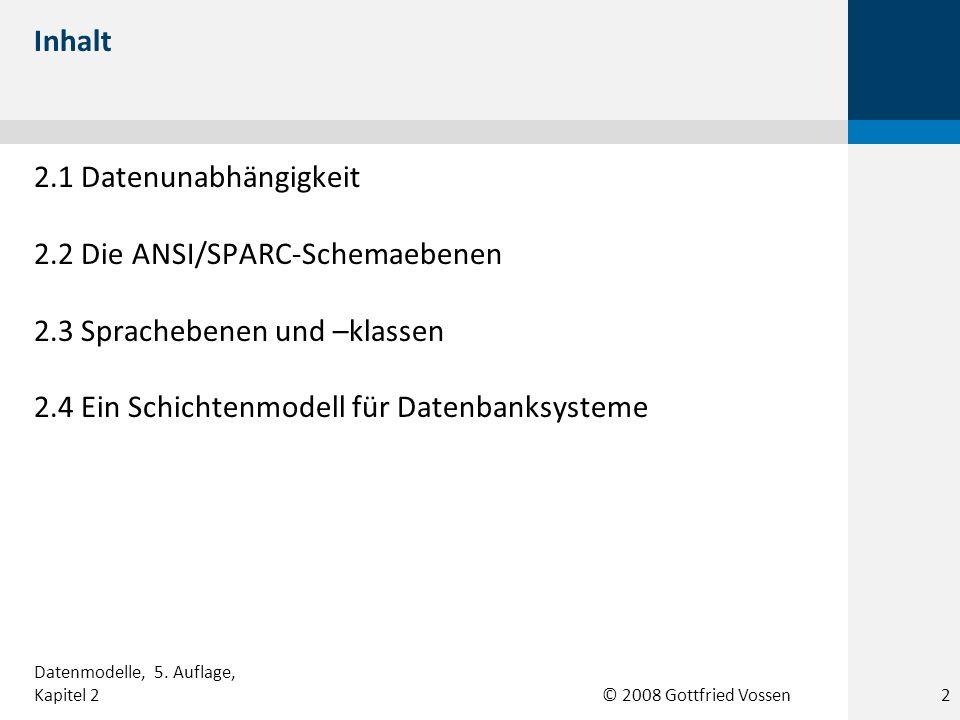 © 2008 Gottfried Vossen Inhalt 2.1 Datenunabhängigkeit 2.2 Die ANSI/SPARC-Schemaebenen 2.3 Sprachebenen und –klassen 2.4 Ein Schichtenmodell für Daten