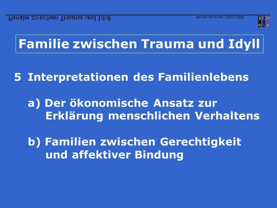Familie zwischen Trauma und Idyll 5Interpretationen des Familienlebens a) Der ökonomische Ansatz zur Erklärung menschlichen Verhaltens b) Familien zwi