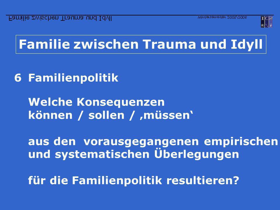 Familie zwischen Trauma und Idyll 6Familienpolitik Welche Konsequenzen können / sollen / müssen aus den vorausgegangenen empirischen und systematische