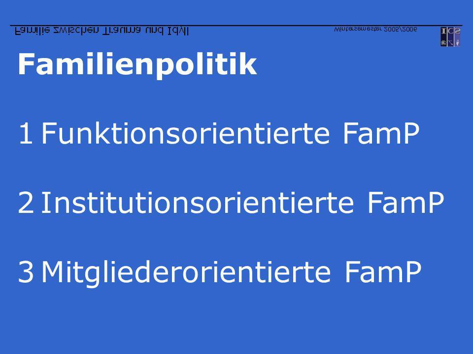 Familienpolitik 1Funktionsorientierte FamP 2Institutionsorientierte FamP 3Mitgliederorientierte FamP