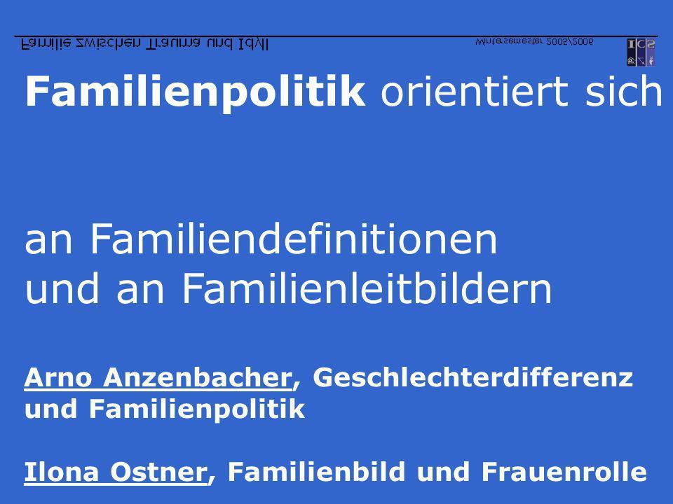 Familienpolitik orientiert sich an Familiendefinitionen und an Familienleitbildern Arno Anzenbacher, Geschlechterdifferenz und Familienpolitik Ilona O