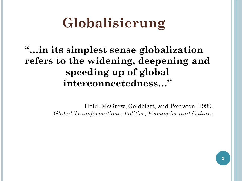 Globalisierung …in its simplest sense globalization refers to the widening, deepening and speeding up of global interconnectedness… Held, McGrew, Gold