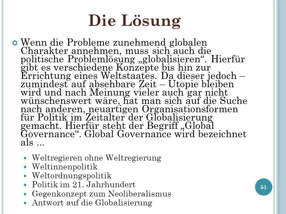 Die Lösung Wenn die Probleme zunehmend globalen Charakter annehmen, muss sich auch die politische Problemlösung globalisieren. Hierfür gibt es verschi