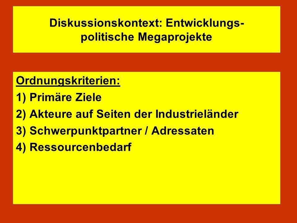 Diskussionskontext: Entwicklungs- politische Megaprojekte Ordnungskriterien: 1) Primäre Ziele 2) Akteure auf Seiten der Industrieländer 3) Schwerpunkt