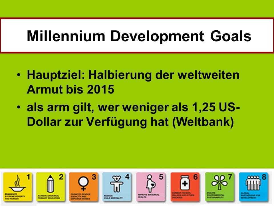 Hauptziel: Halbierung der weltweiten Armut bis 2015 als arm gilt, wer weniger als 1,25 US- Dollar zur Verfügung hat (Weltbank) Millennium Development