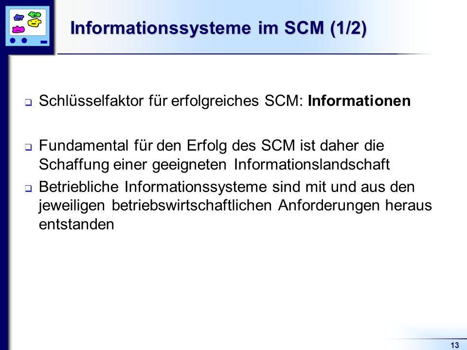 13 Informationssysteme im SCM (1/2) Schlüsselfaktor für erfolgreiches SCM: Informationen Fundamental für den Erfolg des SCM ist daher die Schaffung einer geeigneten Informationslandschaft Betriebliche Informationssysteme sind mit und aus den jeweiligen betriebswirtschaftlichen Anforderungen heraus entstanden