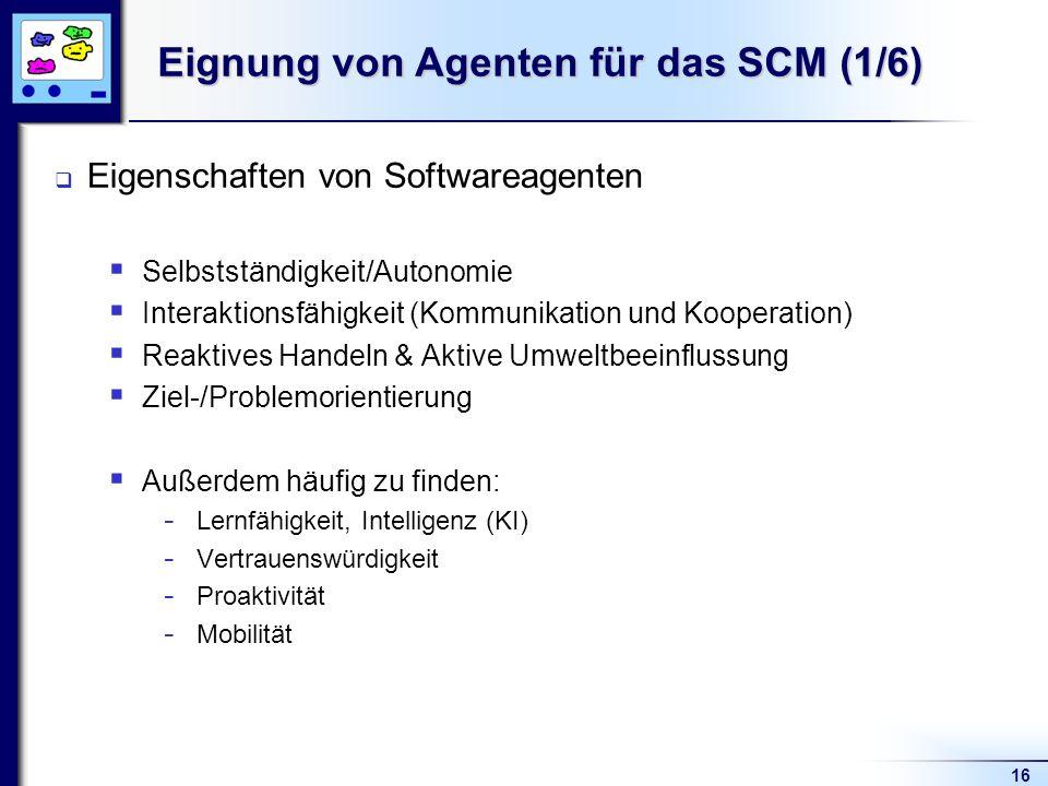 16 Eignung von Agenten für das SCM (1/6) Eigenschaften von Softwareagenten Selbstständigkeit/Autonomie Interaktionsfähigkeit (Kommunikation und Kooper