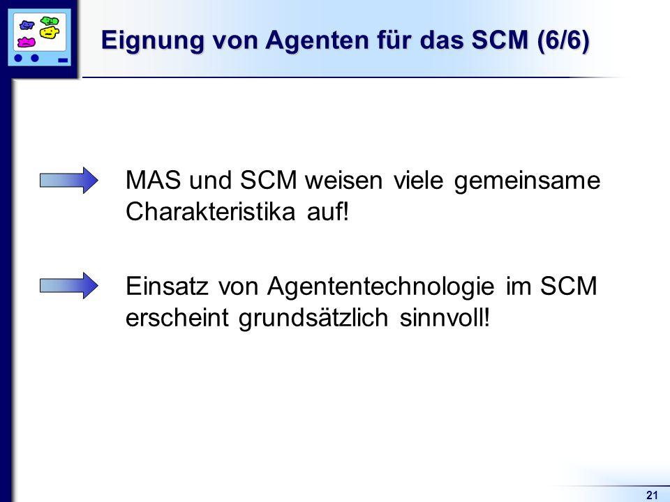 21 Eignung von Agenten für das SCM (6/6) MAS und SCM weisen viele gemeinsame Charakteristika auf! Einsatz von Agententechnologie im SCM erscheint grun