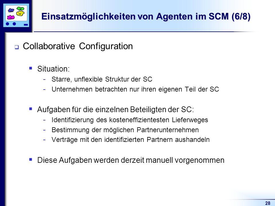 28 Einsatzmöglichkeiten von Agenten im SCM (6/8) Collaborative Configuration Situation: - Starre, unflexible Struktur der SC - Unternehmen betrachten nur ihren eigenen Teil der SC Aufgaben für die einzelnen Beteiligten der SC: - Identifizierung des kosteneffizientesten Lieferweges - Bestimmung der möglichen Partnerunternehmen - Verträge mit den identifizierten Partnern aushandeln Diese Aufgaben werden derzeit manuell vorgenommen