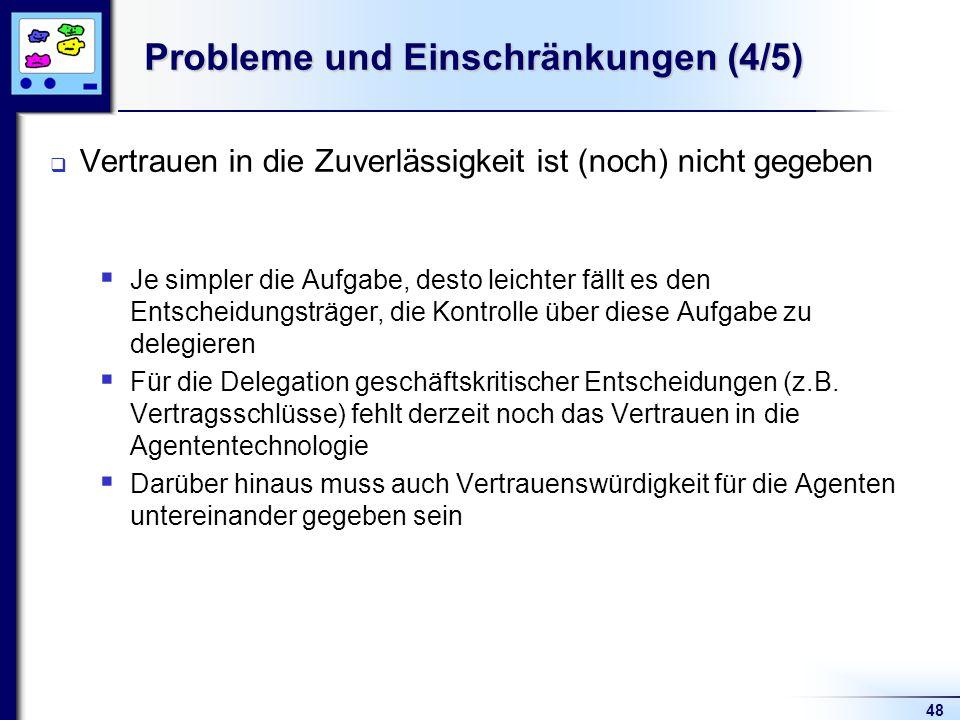 48 Probleme und Einschränkungen (4/5) Vertrauen in die Zuverlässigkeit ist (noch) nicht gegeben Je simpler die Aufgabe, desto leichter fällt es den Entscheidungsträger, die Kontrolle über diese Aufgabe zu delegieren Für die Delegation geschäftskritischer Entscheidungen (z.B.