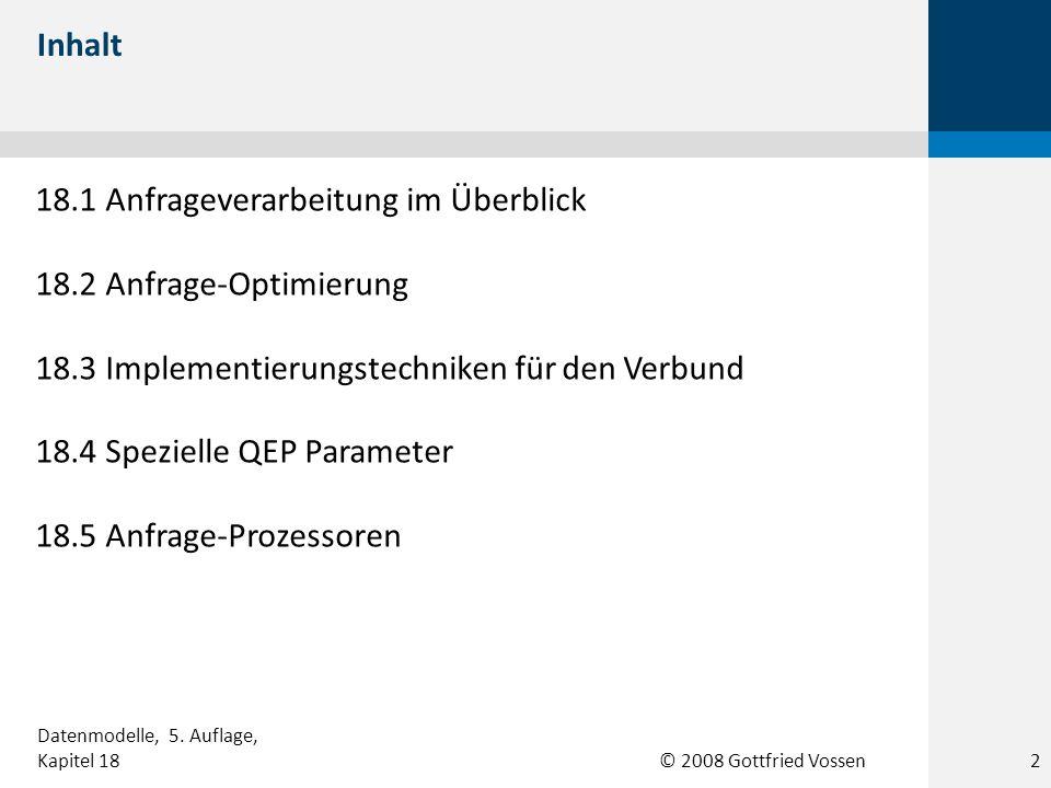 © 2008 Gottfried Vossen 18.1 Anfrageverarbeitung im Überblick 18.2 Anfrage-Optimierung 18.3 Implementierungstechniken für den Verbund 18.4 Spezielle QEP Parameter 18.5 Anfrage-Prozessoren Inhalt Datenmodelle, 5.