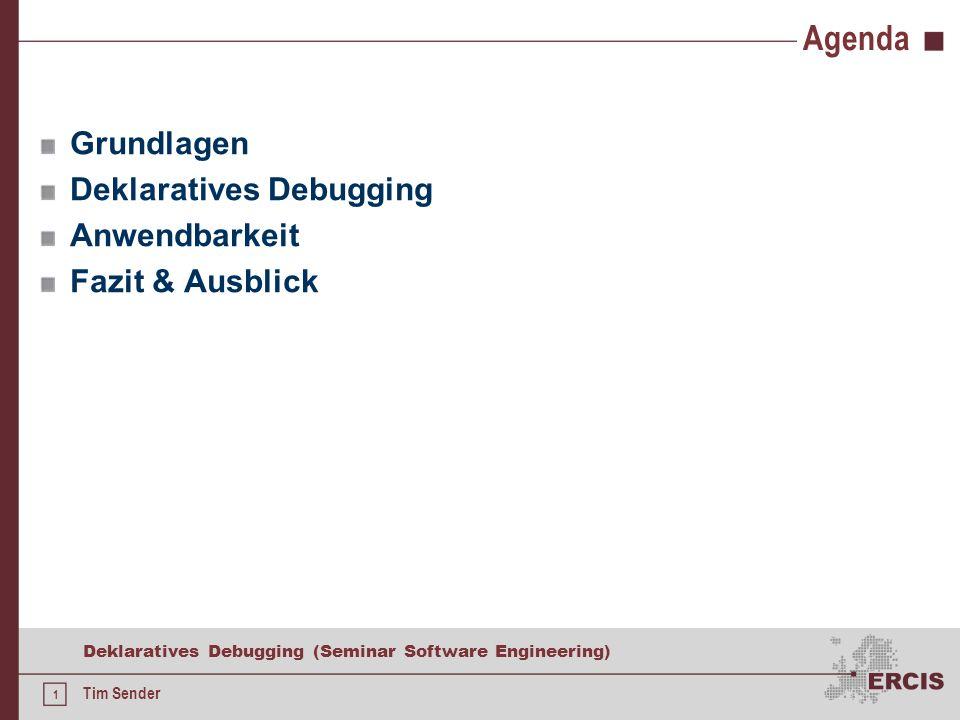 1 Deklaratives Debugging (Seminar Software Engineering) Tim Sender Agenda Grundlagen Deklaratives Debugging Anwendbarkeit Fazit & Ausblick