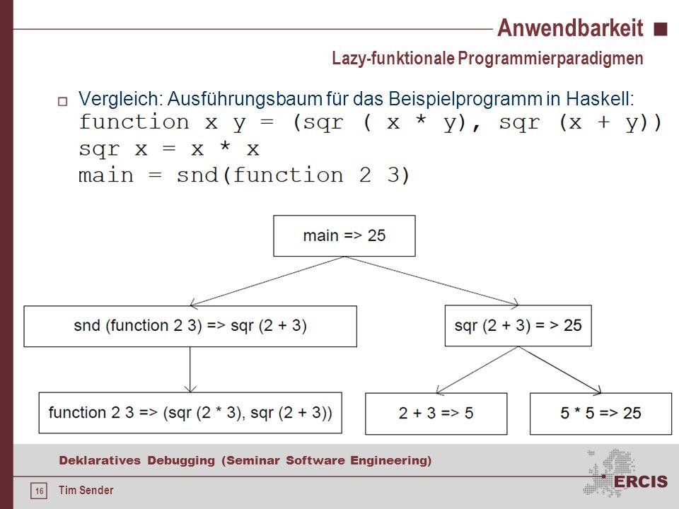 15 Deklaratives Debugging (Seminar Software Engineering) Tim Sender Anwendbarkeit Nur schwer von Ausführungsfehlern auf den Defekt schließbar Lazy Evaluation sorgt für teilweise komplexe Ausdrücke, zu denen das Orakel befragt werden muss Evaluation Dependency Tree (EDT) Reflektiert eher die Codestruktur anstatt der Ausführungsreihenfolge Komplexe Ausdrücke werden vereinfacht, wodurch die kognitive Belastung des Orakels reduziert wird Lazy-funktionale Programmierparadigmen