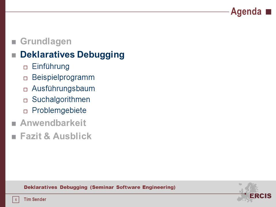 6 Deklaratives Debugging (Seminar Software Engineering) Tim Sender Agenda Grundlagen Deklaratives Debugging Einführung Beispielprogramm Ausführungsbaum Suchalgorithmen Problemgebiete Anwendbarkeit Fazit & Ausblick
