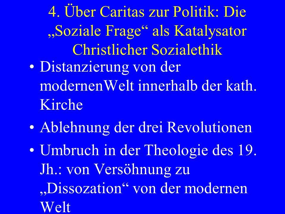 4. Über Caritas zur Politik: Die Soziale Frage als Katalysator Christlicher Sozialethik Distanzierung von der modernenWelt innerhalb der kath. Kirche