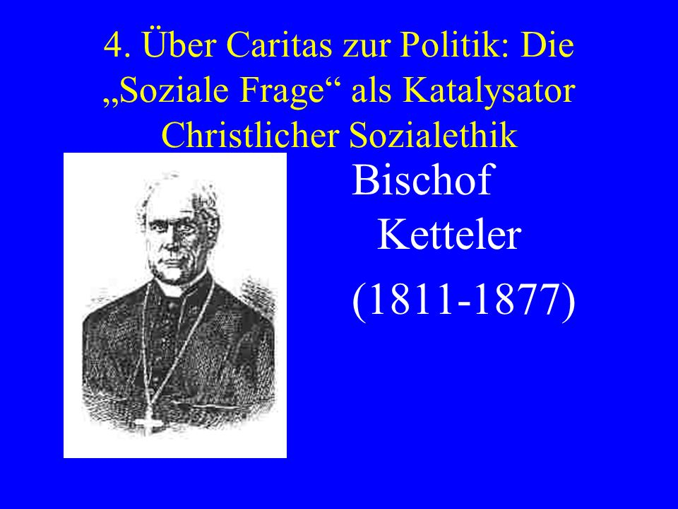 4. Über Caritas zur Politik: Die Soziale Frage als Katalysator Christlicher Sozialethik Bischof Ketteler (1811-1877)