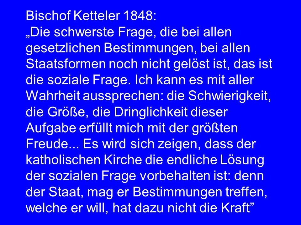 Bischof Ketteler 1848: Die schwerste Frage, die bei allen gesetzlichen Bestimmungen, bei allen Staatsformen noch nicht gelöst ist, das ist die soziale