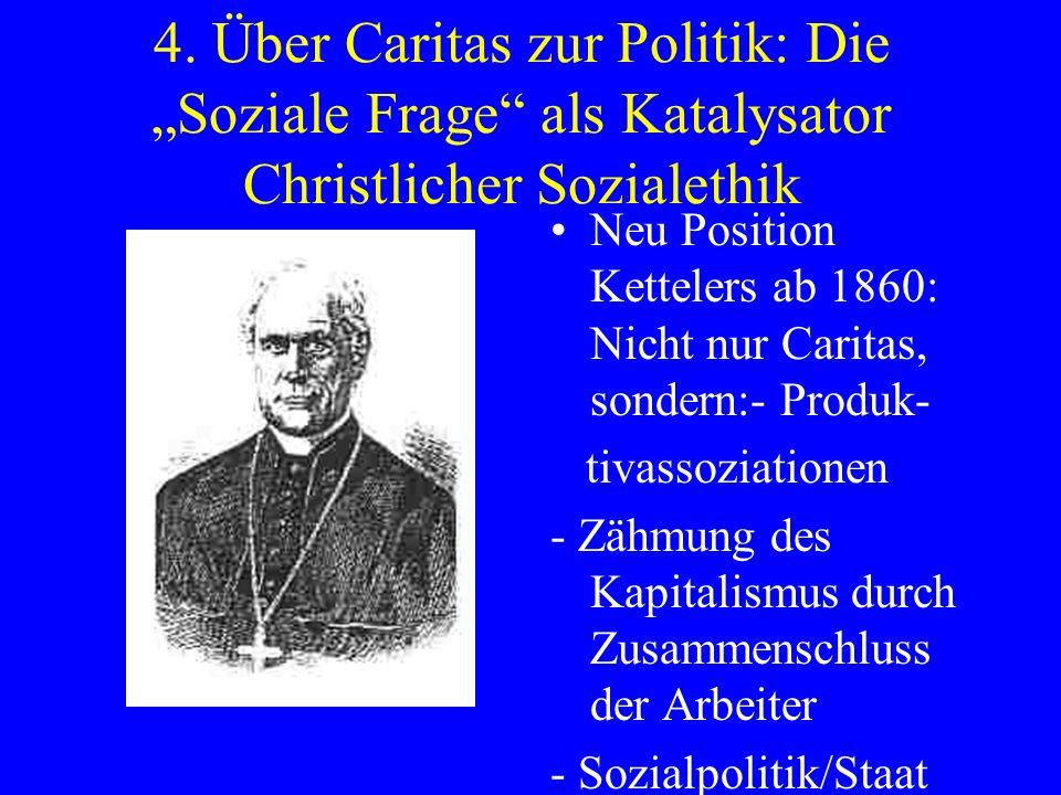 4. Über Caritas zur Politik: Die Soziale Frage als Katalysator Christlicher Sozialethik Neu Position Kettelers ab 1860: Nicht nur Caritas, sondern:- P