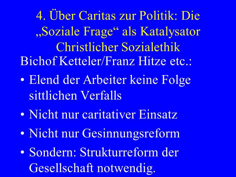 4. Über Caritas zur Politik: Die Soziale Frage als Katalysator Christlicher Sozialethik Bichof Ketteler/Franz Hitze etc.: Elend der Arbeiter keine Fol
