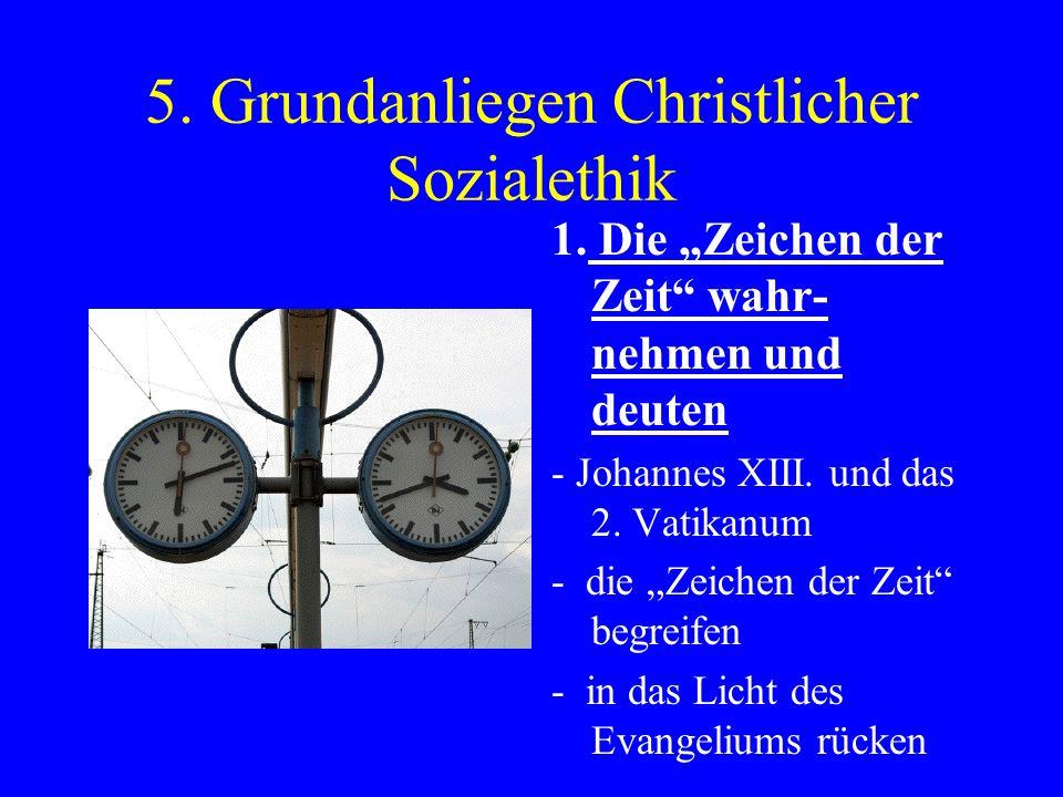 5. Grundanliegen Christlicher Sozialethik 1. Die Zeichen der Zeit wahr- nehmen und deuten - Johannes XIII. und das 2. Vatikanum - die Zeichen der Zeit