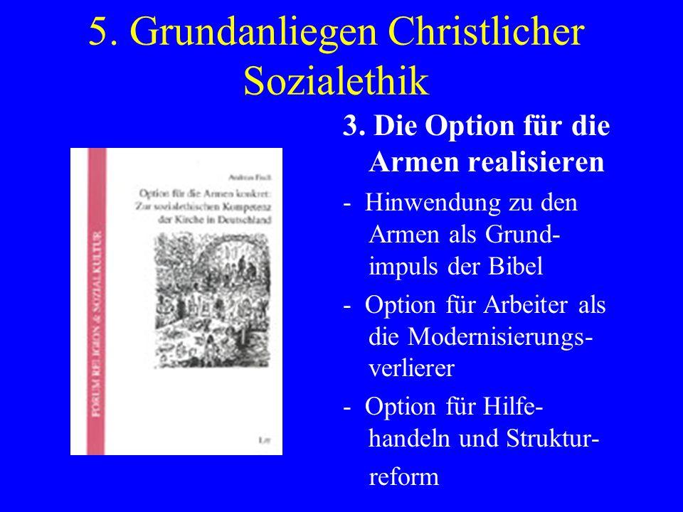 5. Grundanliegen Christlicher Sozialethik 3. Die Option für die Armen realisieren - Hinwendung zu den Armen als Grund- impuls der Bibel - Option für A