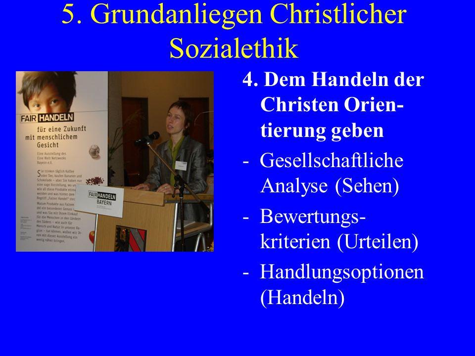 5. Grundanliegen Christlicher Sozialethik 4. Dem Handeln der Christen Orien- tierung geben - Gesellschaftliche Analyse (Sehen) - Bewertungs- kriterien