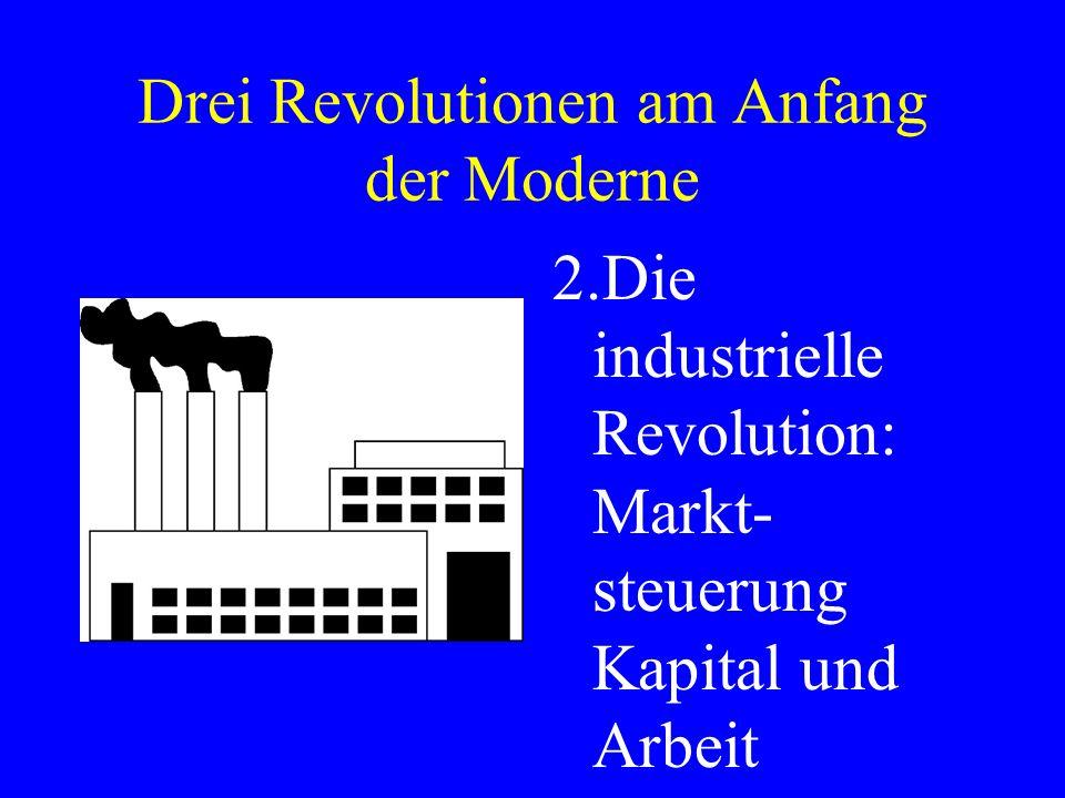 Drei Revolutionen am Anfang der Moderne 2.Die industrielle Revolution: Markt- steuerung Kapital und Arbeit