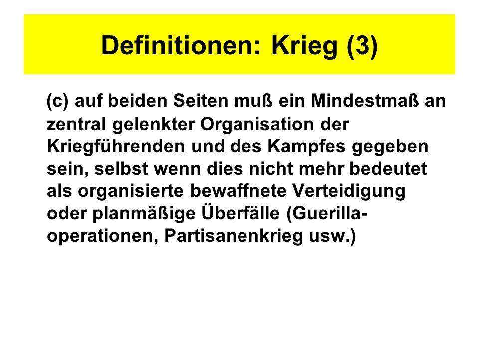 Definitionen: Krieg (3) (c) auf beiden Seiten muß ein Mindestmaß an zentral gelenkter Organisation der Kriegführenden und des Kampfes gegeben sein, se