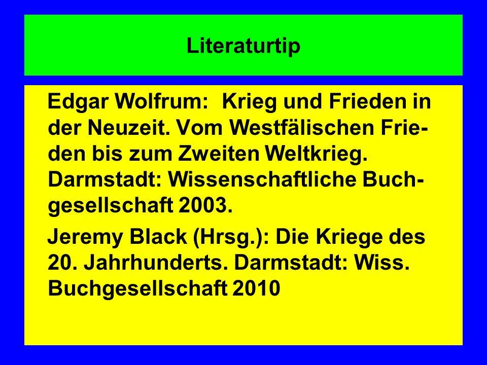 Literaturtip Edgar Wolfrum: Krieg und Frieden in der Neuzeit. Vom Westfälischen Frie- den bis zum Zweiten Weltkrieg. Darmstadt: Wissenschaftliche Buch