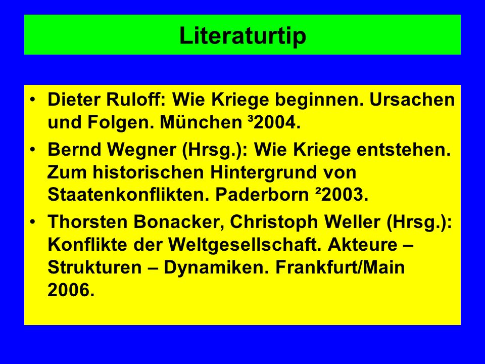 Literaturtip Dieter Ruloff: Wie Kriege beginnen. Ursachen und Folgen. München ³2004. Bernd Wegner (Hrsg.): Wie Kriege entstehen. Zum historischen Hint