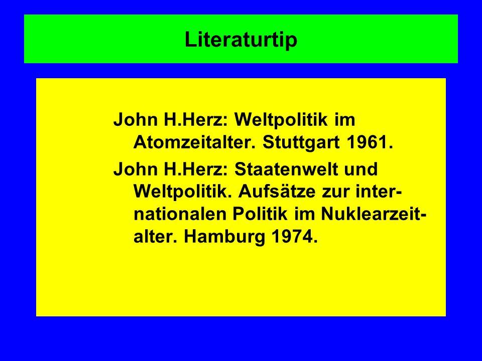 Literaturtip John H.Herz: Weltpolitik im Atomzeitalter. Stuttgart 1961. John H.Herz: Staatenwelt und Weltpolitik. Aufsätze zur inter- nationalen Polit