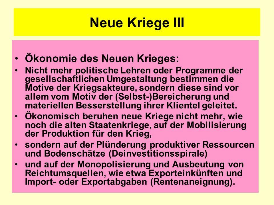 Neue Kriege III Ökonomie des Neuen Krieges: Nicht mehr politische Lehren oder Programme der gesellschaftlichen Umgestaltung bestimmen die Motive der K